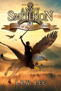 Vision of the Griffin's Heart, Andy Smithson, Book 5 , by L.R.W. Lee